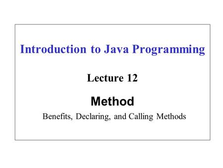 Introduction to Java Programming Lecture 12 Method Benefits, Declaring, and Calling Methods.