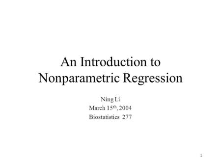 1 An Introduction to Nonparametric Regression Ning Li March 15 th, 2004 Biostatistics 277.