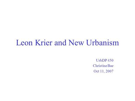 Leon Krier and New Urbanism UrbDP 450 Christine Bae Oct 11, 2007.