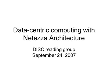 Data-centric computing with Netezza Architecture DISC reading group September 24, 2007.