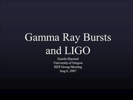 Gamma Ray Bursts and LIGO Emelie Harstad University of Oregon HEP Group Meeting Aug 6, 2007.