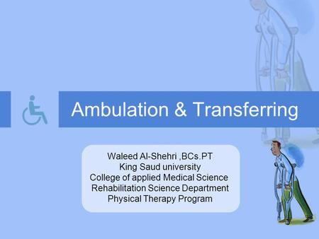 Ambulation & Transferring Waleed Al-Shehri,BCs.PT King Saud university College of applied Medical Science Rehabilitation Science Department Physical Therapy.