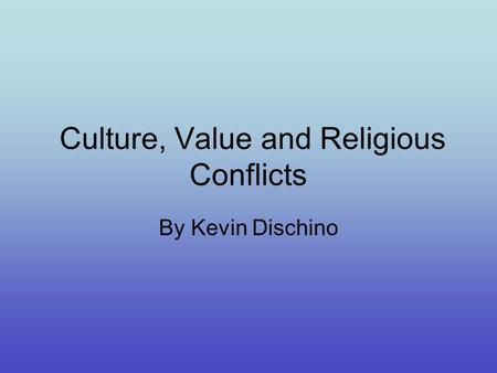 Culture, Value and Religious Conflicts By Kevin Dischino.