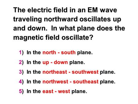 The electric field in an EM wave traveling northward oscillates up and down. In what plane does the magnetic field oscillate? In the north - south plane.