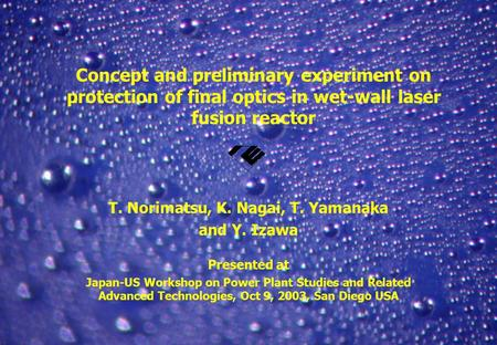 ILE, Osaka Concept and preliminary experiment on protection of final optics in wet-wall laser fusion reactor T. Norimatsu, K. Nagai, T. Yamanaka and Y.