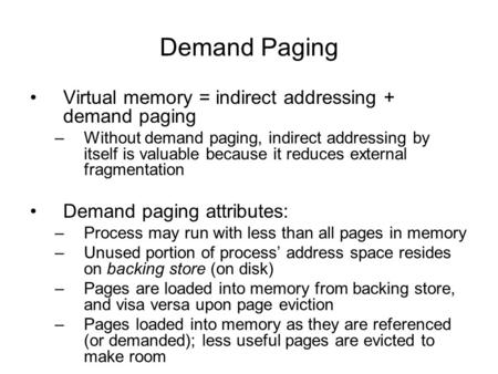 Demand Paging Virtual memory = indirect addressing + demand paging –Without demand paging, indirect addressing by itself is valuable because it reduces.