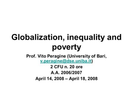 Globalization, inequality and poverty Prof. Vito Peragine (University of Bari,  2 CFU n. 20 ore A.A. 2006/2007.
