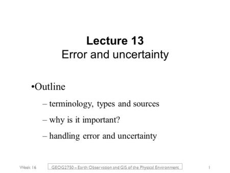 Week 16 GEOG2750 – Earth Observation and GIS of the Physical Environment 1 Lecture 13 Error and uncertainty Outline – terminology, types and sources –