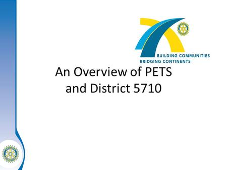 An Overview of PETS and District 5710. 2 Learning Objectives 1.Review some Rotary basics. 2.Identify what to do between now and July 1, 2010. 3.Review.