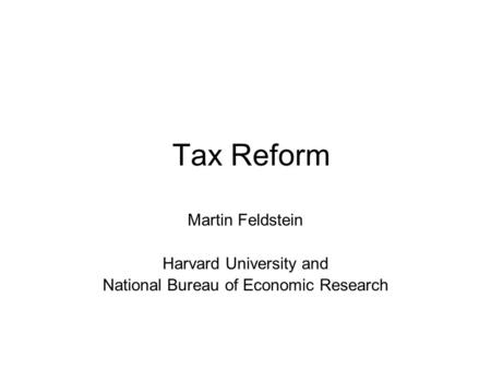 Tax Reform Martin Feldstein Harvard University and National Bureau of Economic Research.