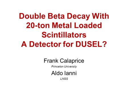 Double Beta Decay With 20-ton Metal Loaded Scintillators A Detector for DUSEL? Frank Calaprice Princeton University Aldo Ianni LNGS.