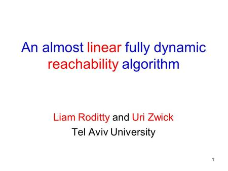 1 An almost linear fully dynamic reachability algorithm Liam Roditty and Uri Zwick Tel Aviv University.
