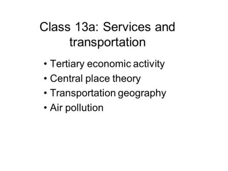 Class 13a: Services and transportation Tertiary economic activity Central place theory Transportation geography Air pollution.