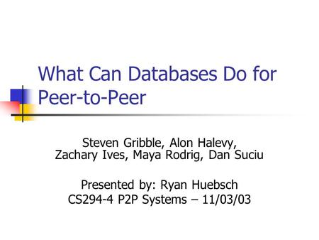 What Can Databases Do for Peer-to-Peer Steven Gribble, Alon Halevy, Zachary Ives, Maya Rodrig, Dan Suciu Presented by: Ryan Huebsch CS294-4 P2P Systems.