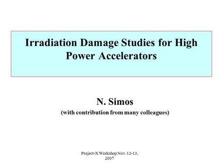 Project-X Workshop Nov. 12-13, 2007 Irradiation Damage Studies for High Power Accelerators N. Simos (with contribution from many colleagues)