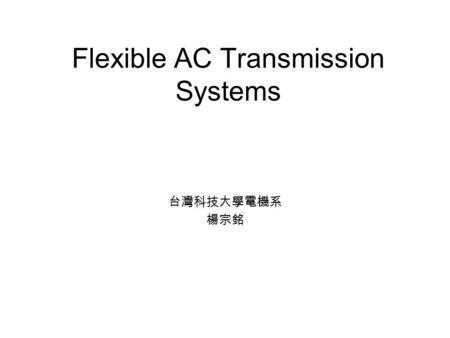 Flexible AC Transmission Systems 台灣科技大學電機系 楊宗銘. What is FACTS? The FACTS technology is a collection of controllers, which can be applied individually.