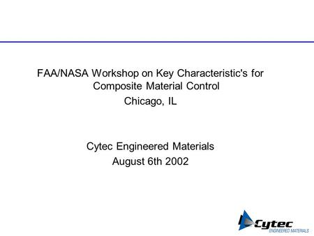 FAA/NASA Workshop on Key Characteristic's for Composite Material Control Chicago, IL Cytec Engineered Materials August 6th 2002.