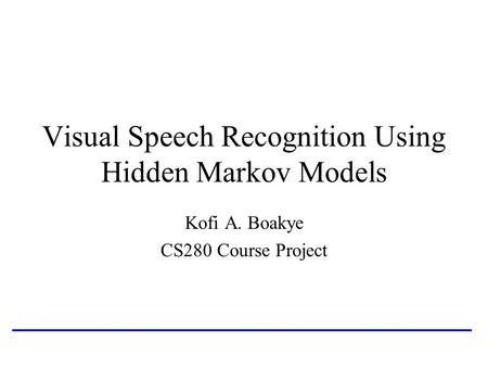 Visual Speech Recognition Using Hidden Markov Models Kofi A. Boakye CS280 Course Project.