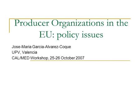 Producer Organizations in the EU: policy issues Jose-Maria Garcia-Alvarez-Coque UPV, Valencia CAL/MED Workshop, 25-26 October 2007.
