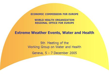 ECONOMIC COMMISSION FOR EUROPE WORLD HEALTH ORGANIZATION REGIONAL OFFICE FOR EUROPE Extreme Weather Events, Water and Health 5th Meeting of the Working.