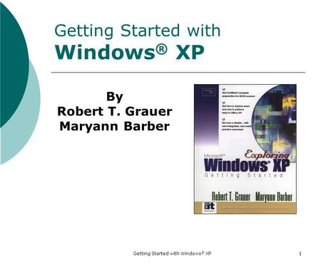 Getting Started with Windows ® XP 1 Getting Started with Windows ® XP By Robert T. Grauer Maryann Barber.