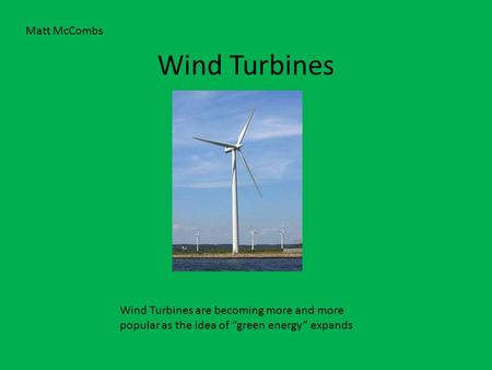"Wind Turbines Wind Turbines are becoming more and more popular as the idea of ""green energy"" expands Matt McCombs."