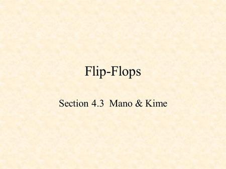 Flip-Flops Section 4.3 Mano & Kime. D Latch Q !Q CLK D !S !R S R 0 1 1 1 1 0 X 0 Q 0 !Q 0 D CLK Q !Q Note that Q follows D when the clock in high, and.