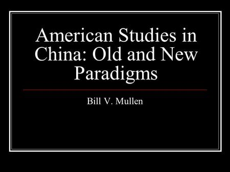 American Studies in China: Old and New Paradigms Bill V. Mullen.