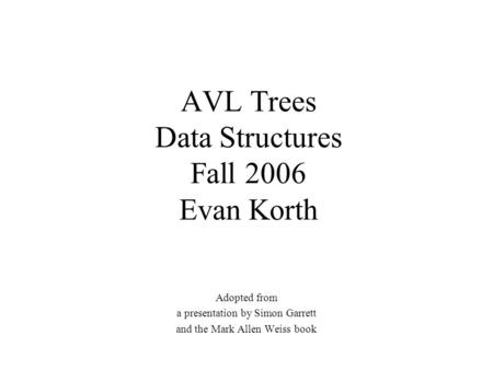 AVL Trees Data Structures Fall 2006 Evan Korth Adopted from a presentation by Simon Garrett and the Mark Allen Weiss book.