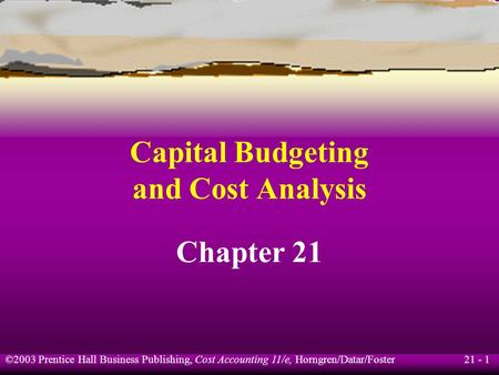 21 - 1 ©2003 Prentice Hall Business Publishing, Cost Accounting 11/e, Horngren/Datar/Foster Capital Budgeting and Cost Analysis Chapter 21.
