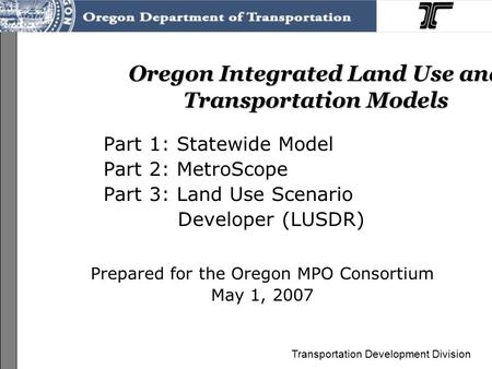Transportation Development Division Oregon Integrated Land Use and Transportation Models Part 1: Statewide Model Part 2: MetroScope Part 3: Land Use Scenario.