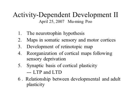 Activity-Dependent Development II April 25, 2007 Mu-ming Poo 1.The neurotrophin hypothesis 2.Maps in somatic sensory and motor cortices 3.Development of.