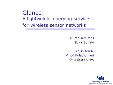 Glance: A lightweight querying service for wireless sensor networks Murat Demirbas SUNY Buffalo Anish Arora, Vinod Kulathumani Ohio State Univ.