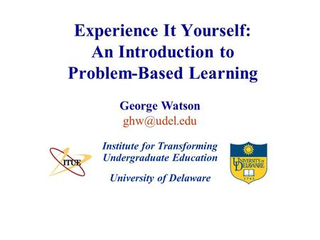 University of Delaware Experience It Yourself: An Introduction to Problem-Based Learning Institute for Transforming Undergraduate Education George Watson.