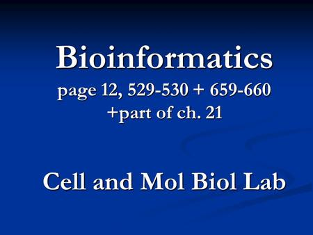 Bioinformatics page 12, 529-530 + 659-660 +part of ch. 21 Cell and Mol Biol Lab.