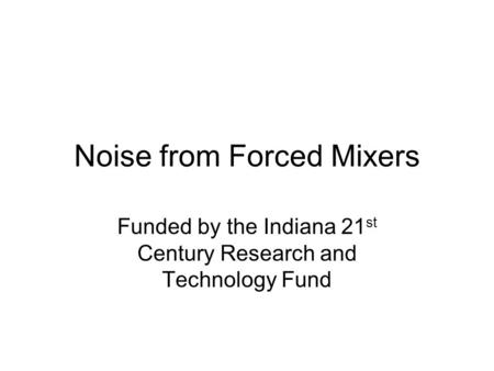 Noise from Forced Mixers Funded by the Indiana 21 st Century Research and Technology Fund.