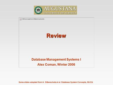 Some slides adapted from A. Silberschatz et al. Database System Concepts, 5th Ed. Review Database Management Systems I Alex Coman, Winter 2006.