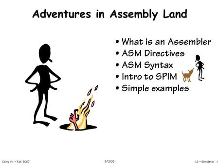 L6 – Simulator 1 Comp 411 – Fall 2007 9/12/06 Adventures in Assembly Land What is an Assembler ASM Directives ASM Syntax Intro to SPIM Simple examples.