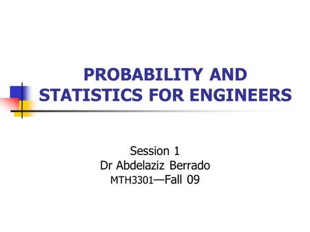 PROBABILITY AND STATISTICS FOR ENGINEERS Session 1 Dr Abdelaziz Berrado MTH3301 —Fall 09.