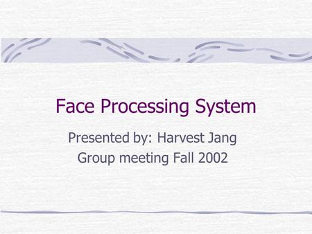 Face Processing System Presented by: Harvest Jang Group meeting Fall 2002.