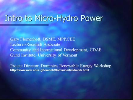 Intro to Micro-Hydro Power Gary Flomenhoft, BSME, MPP,CEE Lecturer/Research Associate Community and International Development, CDAE Gund Institute, University.
