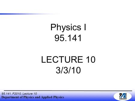 Department of Physics and Applied Physics 95.141, F2010, Lecture 10 Physics I 95.141 LECTURE 10 3/3/10.