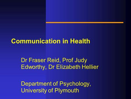 Communication in Health Dr Fraser Reid, Prof Judy Edworthy, Dr Elizabeth Hellier Department of Psychology, University of Plymouth.