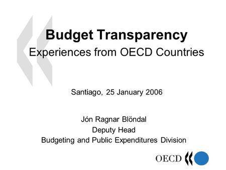 Budget Transparency Experiences from OECD Countries Jón Ragnar Blöndal Deputy Head Budgeting and Public Expenditures Division Santiago, 25 January 2006.