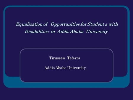 Equalization of Opportunities for Student s with Disabilities in Addis Ababa University Tirussew Teferra Addis Ababa University.