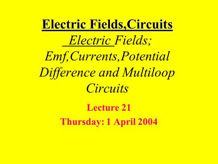 Electric Fields,Circuits Electric Fields,Circuits Electric Fields; Emf,Currents,Potential Difference and Multiloop Circuits Lecture 21 Thursday: 1 April.