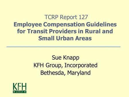 TCRP Report 127 Employee Compensation Guidelines for Transit Providers in Rural and Small Urban Areas Sue Knapp KFH Group, Incorporated Bethesda, Maryland.