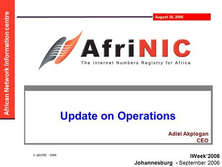 African Network Information centre August 30, 2006 © AfriNIC - 2006 Update on Operations iWeek'2006 Johannesburg - September 2006 Adiel Akplogan CEO.