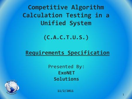 Competitive Algorithm Calculation Testing in a Unified System (C.A.C.T.U.S.) Requirements Specification 11/2/2011 Presented By: ExoNET Solutions 1.