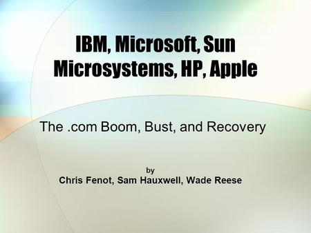 IBM, Microsoft, Sun Microsystems, HP, Apple by Chris Fenot, Sam Hauxwell, Wade Reese The.com Boom, Bust, and Recovery.
